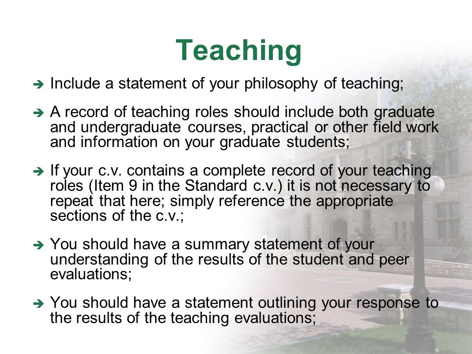 Teaching Include a statement of your philosophy of teaching; A record of teaching roles should include both graduate and undergraduate courses, practical or other field work and information on your graduate students; If your c.v.