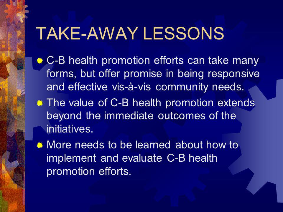 TAKE-AWAY LESSONS C-B health promotion efforts can take many forms, but offer promise in being responsive and effective vis-à-vis community needs.