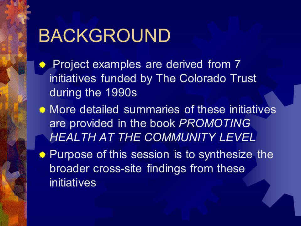 BACKGROUND Project examples are derived from 7 initiatives funded by The Colorado Trust during the 1990s More detailed summaries of these initiatives are provided in the book PROMOTING HEALTH AT THE COMMUNITY LEVEL Purpose of this session is to synthesize the broader cross-site findings from these initiatives