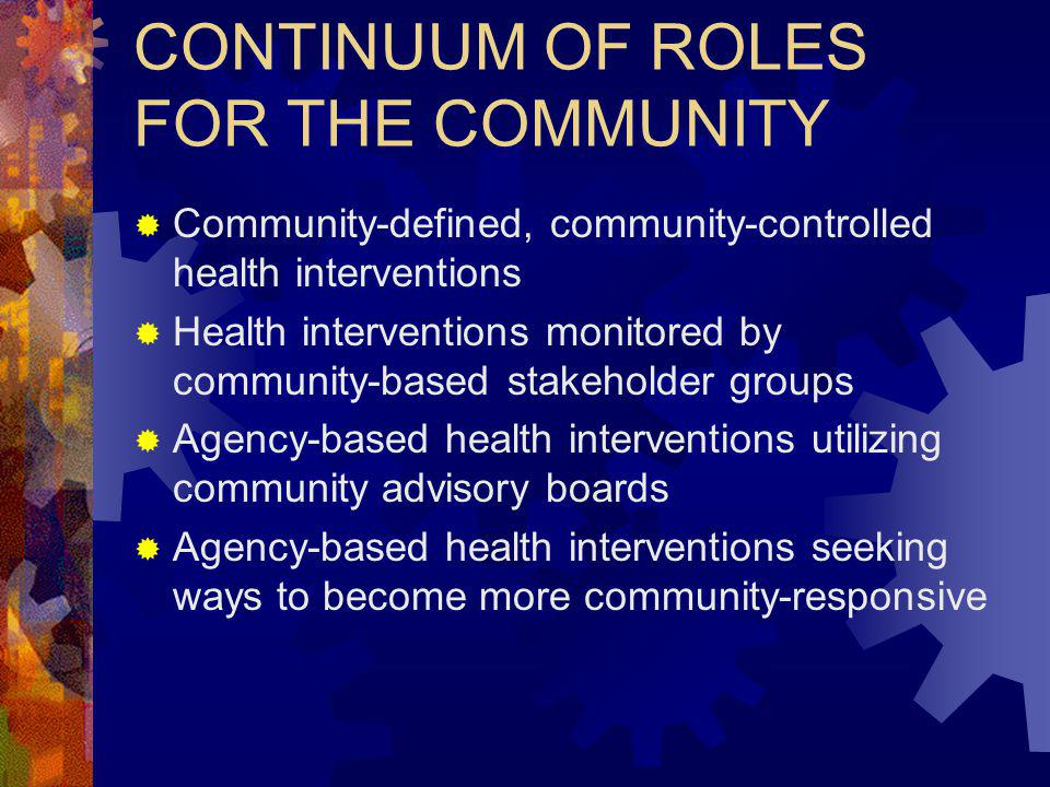 CONTINUUM OF ROLES FOR THE COMMUNITY Community-defined, community-controlled health interventions Health interventions monitored by community-based stakeholder groups Agency-based health interventions utilizing community advisory boards Agency-based health interventions seeking ways to become more community-responsive