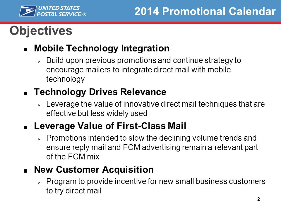2 Objectives Mobile Technology Integration Build upon previous promotions and continue strategy to encourage mailers to integrate direct mail with mobile technology Technology Drives Relevance Leverage the value of innovative direct mail techniques that are effective but less widely used Leverage Value of First-Class Mail Promotions intended to slow the declining volume trends and ensure reply mail and FCM advertising remain a relevant part of the FCM mix New Customer Acquisition Program to provide incentive for new small business customers to try direct mail 2014 Promotional Calendar