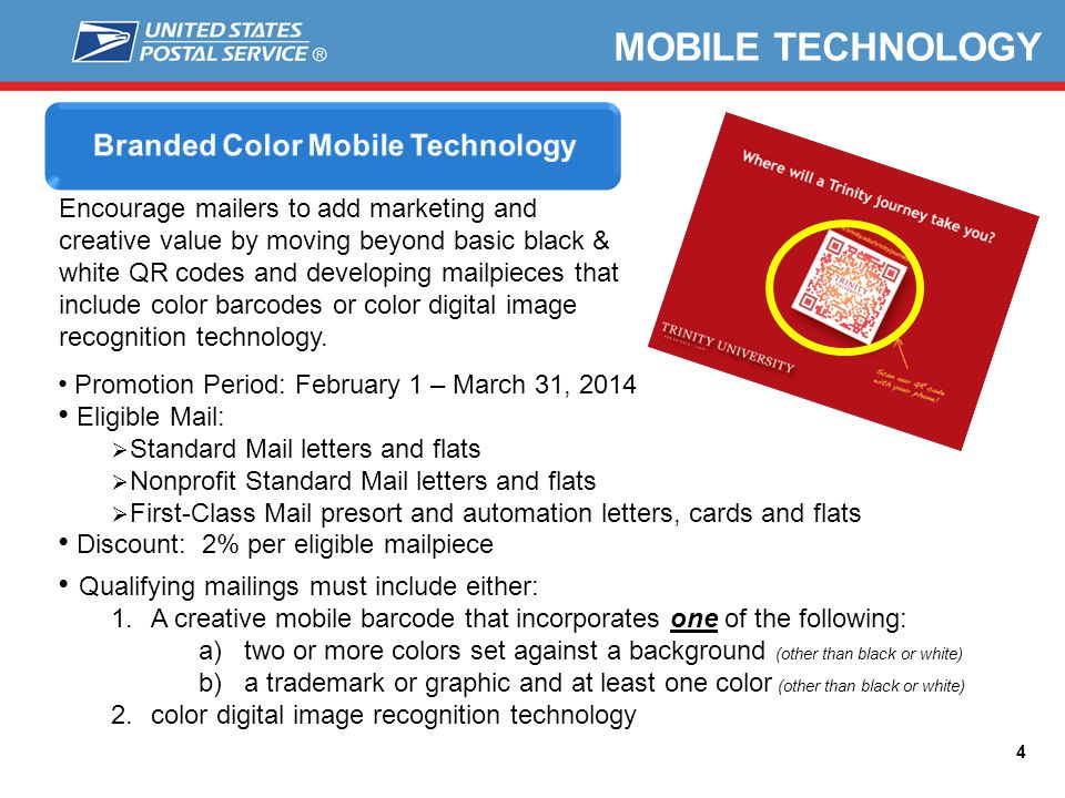 4 MOBILE TECHNOLOGY Encourage mailers to add marketing and creative value by moving beyond basic black & white QR codes and developing mailpieces that include color barcodes or color digital image recognition technology.