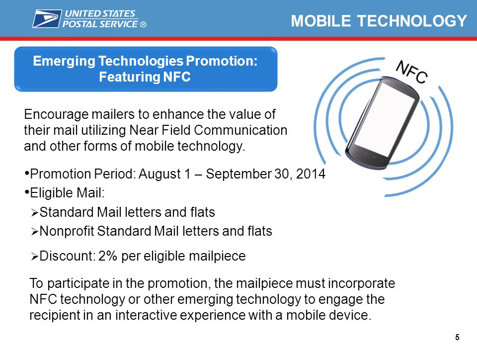 5 MOBILE TECHNOLOGY To participate in the promotion, the mailpiece must incorporate NFC technology or other emerging technology to engage the recipient in an interactive experience with a mobile device.