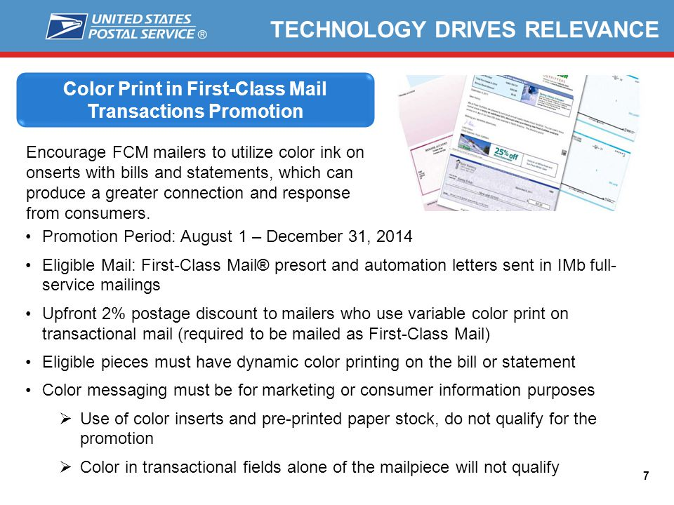 7 Color Print in First-Class Mail Transactions Promotion Encourage FCM mailers to utilize color ink on onserts with bills and statements, which can produce a greater connection and response from consumers.