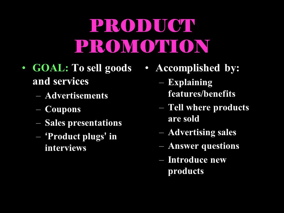 PRODUCT PROMOTION GOAL: To sell goods and services –Advertisements –Coupons –Sales presentations –Product plugs in interviews Accomplished by: –Explai