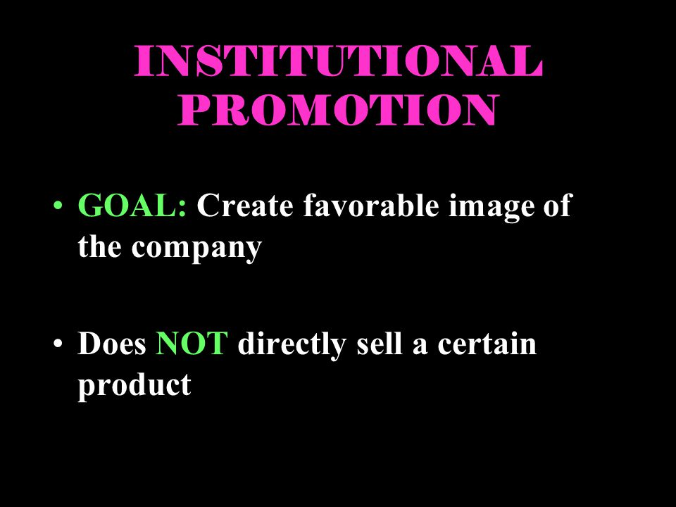 INSTITUTIONAL PROMOTION GOAL: Create favorable image of the company Does NOT directly sell a certain product