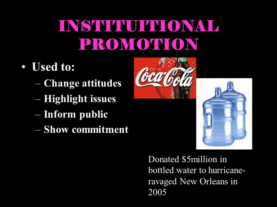 INSTITUITIONAL PROMOTION Used to: –Change attitudes –Highlight issues –Inform public –Show commitment Donated $5million in bottled water to hurricane-