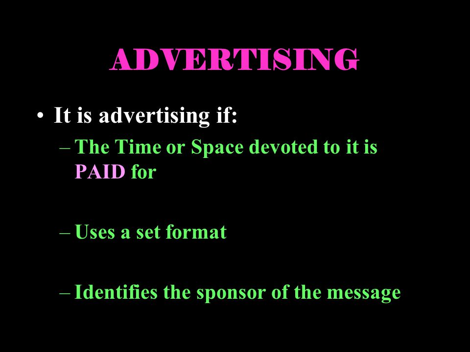 ADVERTISING It is advertising if: –The Time or Space devoted to it is PAID for –Uses a set format –Identifies the sponsor of the message
