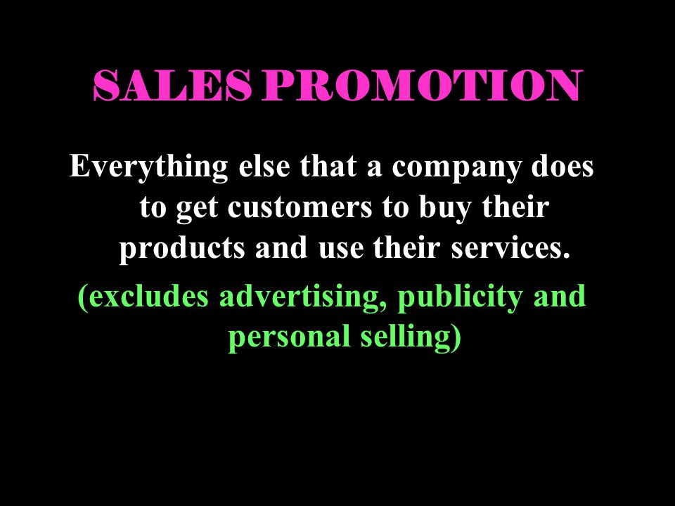 SALES PROMOTION Everything else that a company does to get customers to buy their products and use their services. (excludes advertising, publicity an