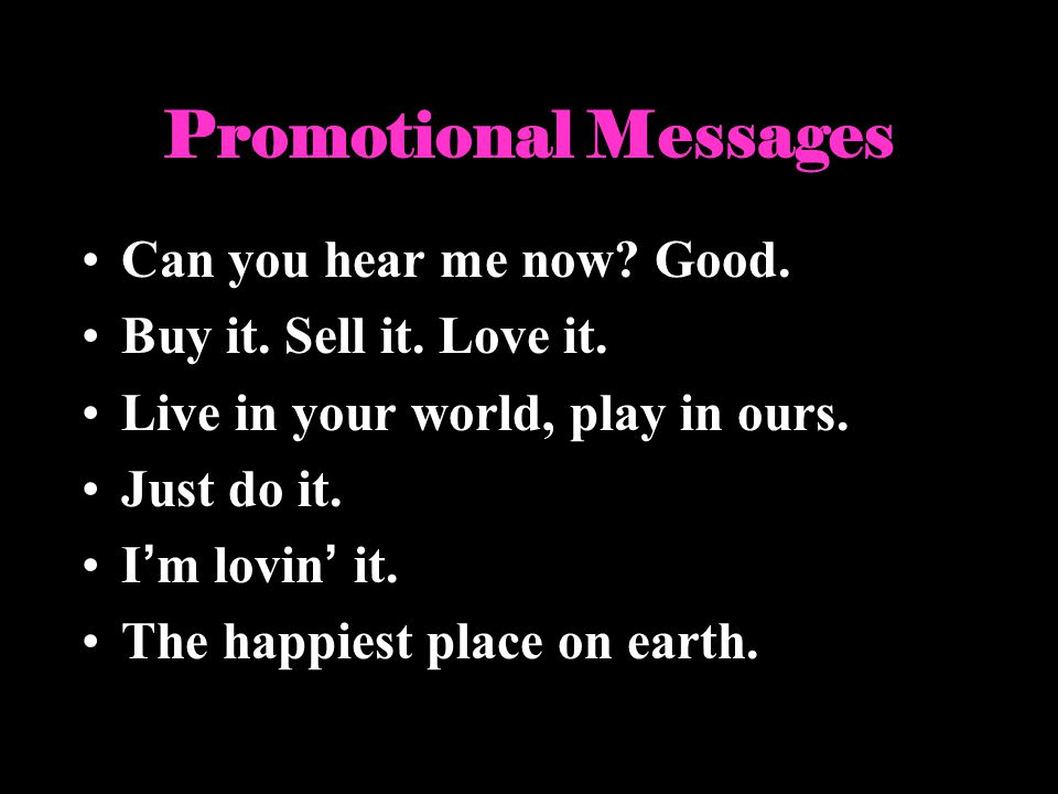 Promotional Messages Can you hear me now? Good. Buy it. Sell it. Love it. Live in your world, play in ours. Just do it. Im lovin it. The happiest plac