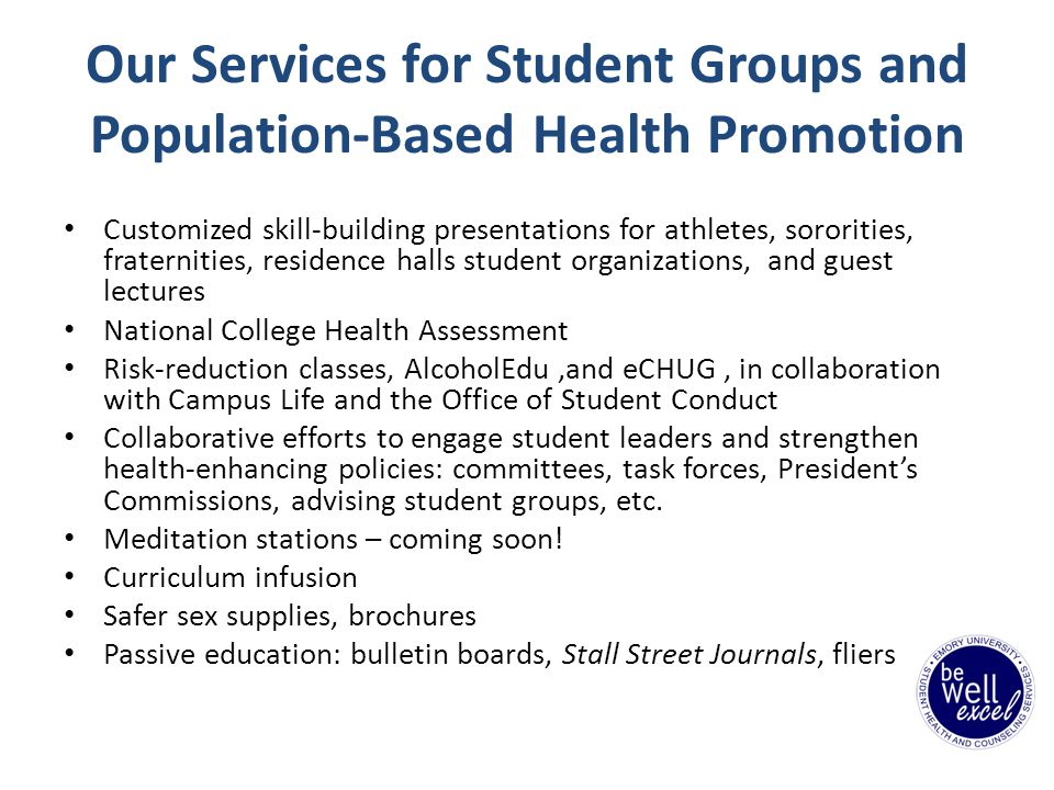 Our Services for Student Groups and Population-Based Health Promotion Customized skill-building presentations for athletes, sororities, fraternities, residence halls student organizations, and guest lectures National College Health Assessment Risk-reduction classes, AlcoholEdu,and eCHUG, in collaboration with Campus Life and the Office of Student Conduct Collaborative efforts to engage student leaders and strengthen health-enhancing policies: committees, task forces, Presidents Commissions, advising student groups, etc.