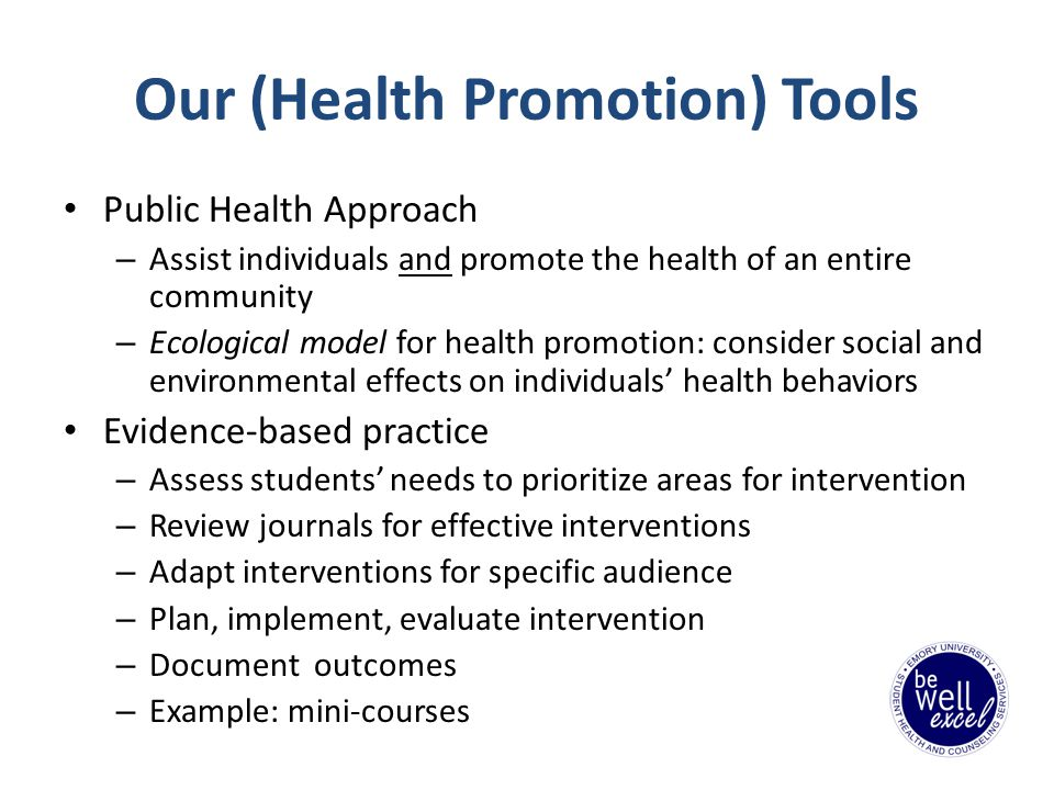 Our (Health Promotion) Tools Public Health Approach – Assist individuals and promote the health of an entire community – Ecological model for health promotion: consider social and environmental effects on individuals health behaviors Evidence-based practice – Assess students needs to prioritize areas for intervention – Review journals for effective interventions – Adapt interventions for specific audience – Plan, implement, evaluate intervention – Document outcomes – Example: mini-courses