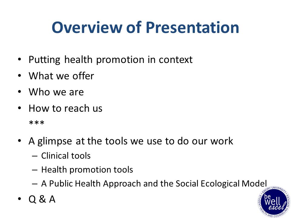 Overview of Presentation Putting health promotion in context What we offer Who we are How to reach us *** A glimpse at the tools we use to do our work – Clinical tools – Health promotion tools – A Public Health Approach and the Social Ecological Model Q & A