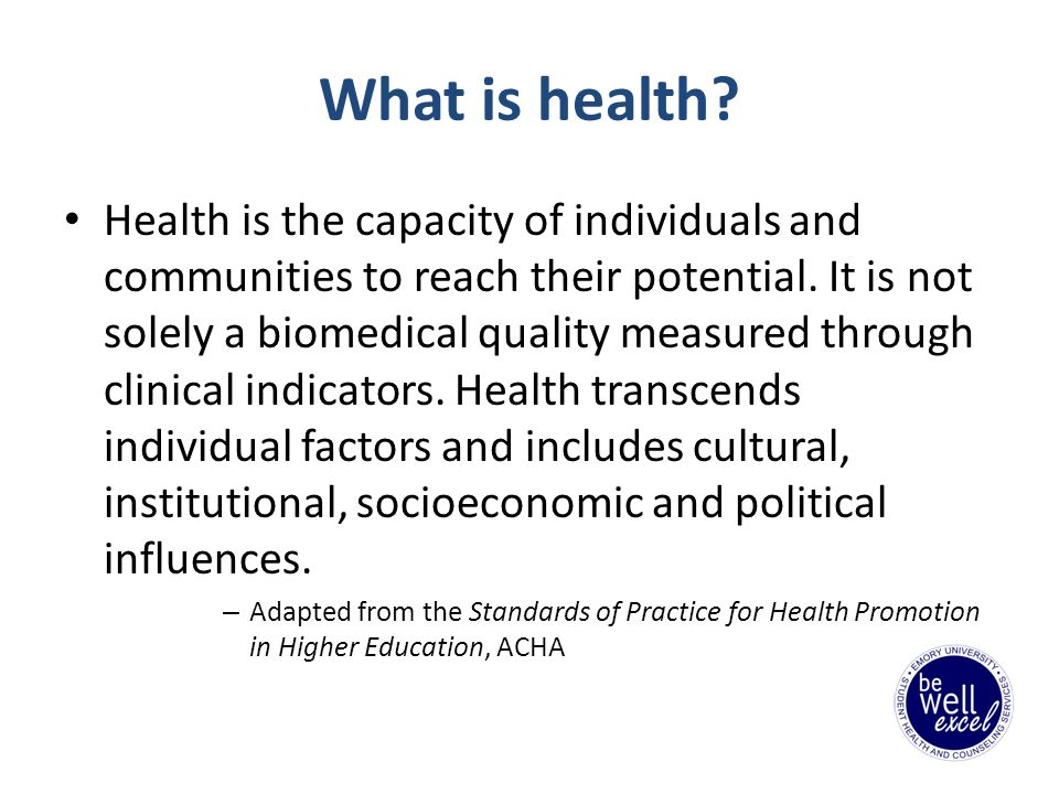 What is health. Health is the capacity of individuals and communities to reach their potential.