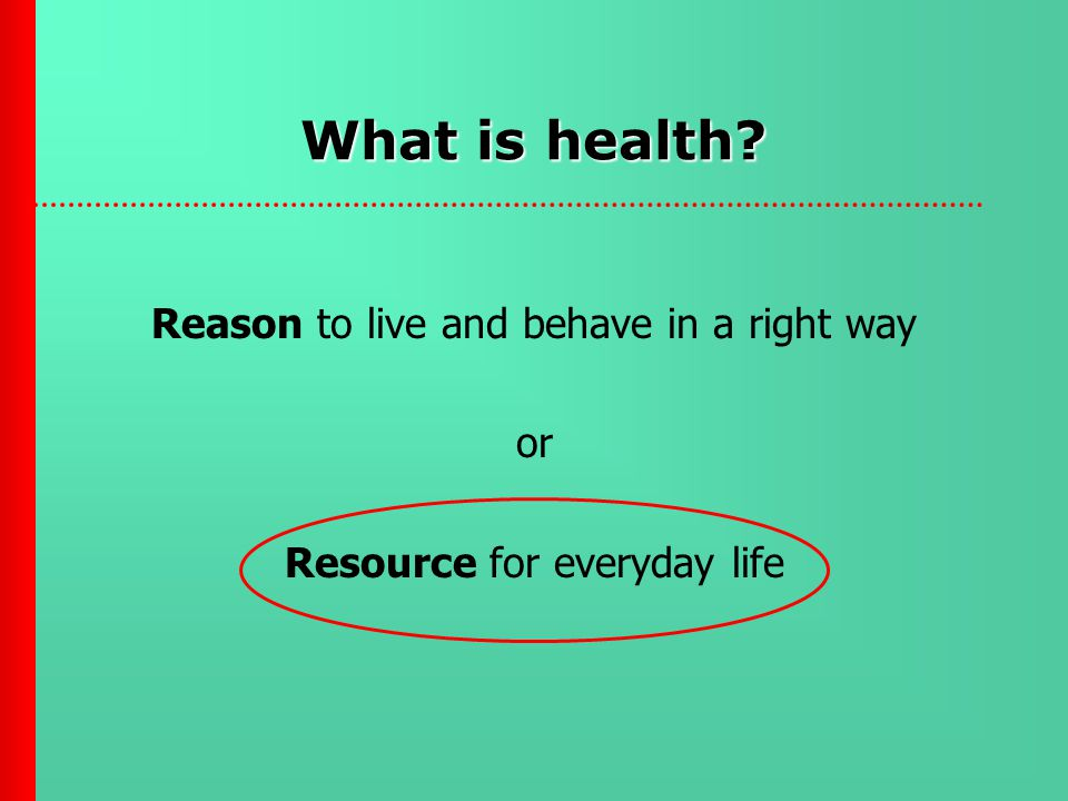 What is health Reason to live and behave in a right way or Resource for everyday life