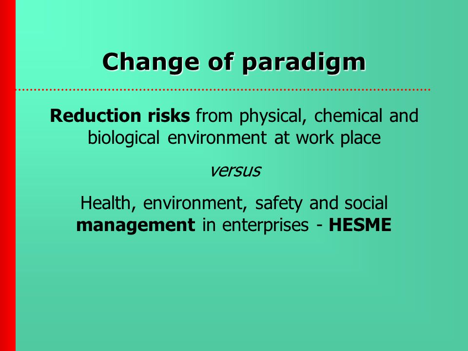 Change of paradigm Reduction risks from physical, chemical and biological environment at work place versus Health, environment, safety and social management in enterprises - HESME