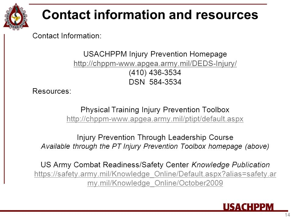 Contact information and resources Contact Information: USACHPPM Injury Prevention Homepage http://chppm-www.apgea.army.mil/DEDS-Injury/ (410) 436-3534 DSN 584-3534 Resources: Physical Training Injury Prevention Toolbox http://chppm-www.apgea.army.mil/ptipt/default.aspx Injury Prevention Through Leadership Course Available through the PT Injury Prevention Toolbox homepage (above) US Army Combat Readiness/Safety Center Knowledge Publication https://safety.army.mil/Knowledge_Online/Default.aspx alias=safety.ar my.mil/Knowledge_Online/October2009 14