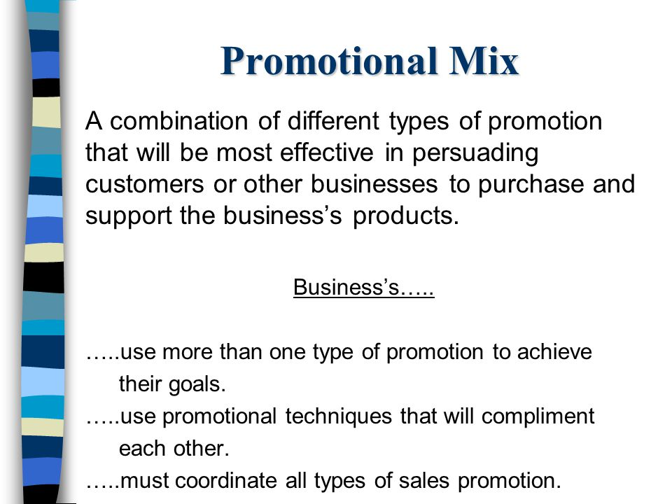 Promotional Mix A combination of different types of promotion that will be most effective in persuading customers or other businesses to purchase and