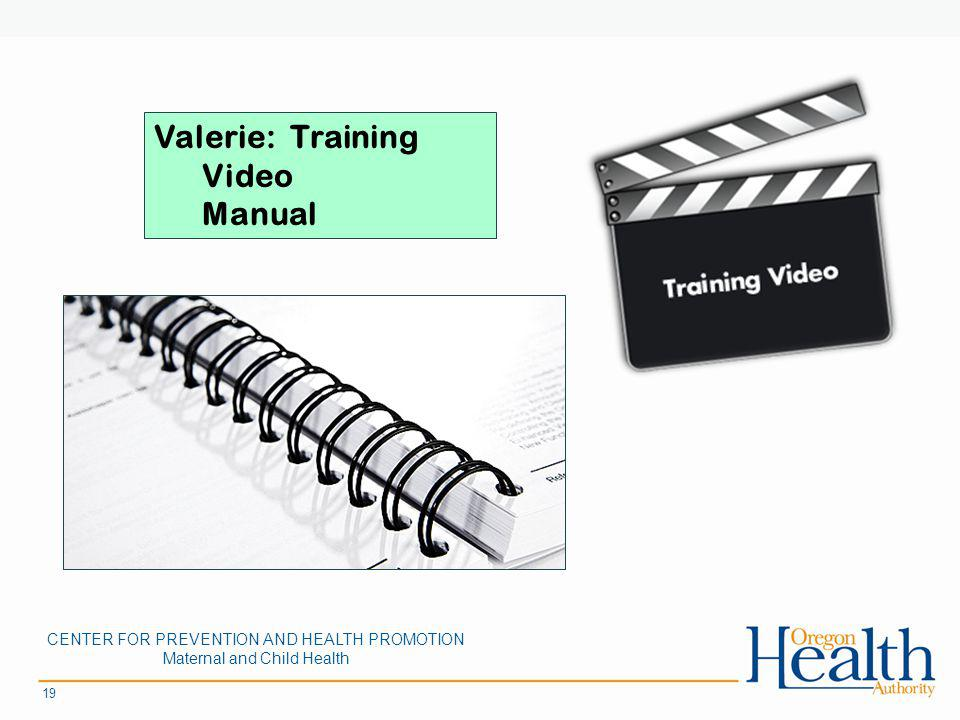 19 Valerie: Training Video Manual CENTER FOR PREVENTION AND HEALTH PROMOTION Maternal and Child Health
