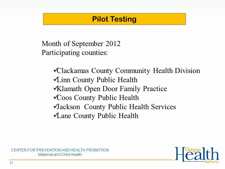 21 Month of September 2012 Participating counties: Clackamas County Community Health Division Linn County Public Health Klamath Open Door Family Practice Coos County Public Health Jackson County Public Health Services Lane County Public Health CENTER FOR PREVENTION AND HEALTH PROMOTION Maternal and Child Health Pilot Testing