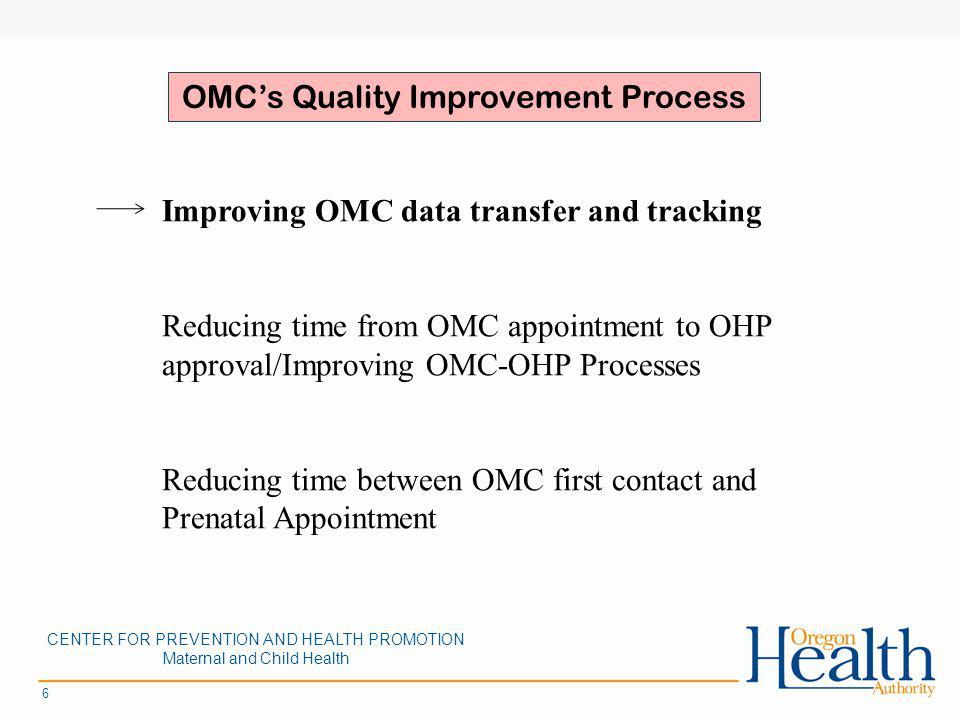 6 Improving OMC data transfer and tracking Reducing time from OMC appointment to OHP approval/Improving OMC-OHP Processes Reducing time between OMC first contact and Prenatal Appointment OMCs Quality Improvement Process CENTER FOR PREVENTION AND HEALTH PROMOTION Maternal and Child Health