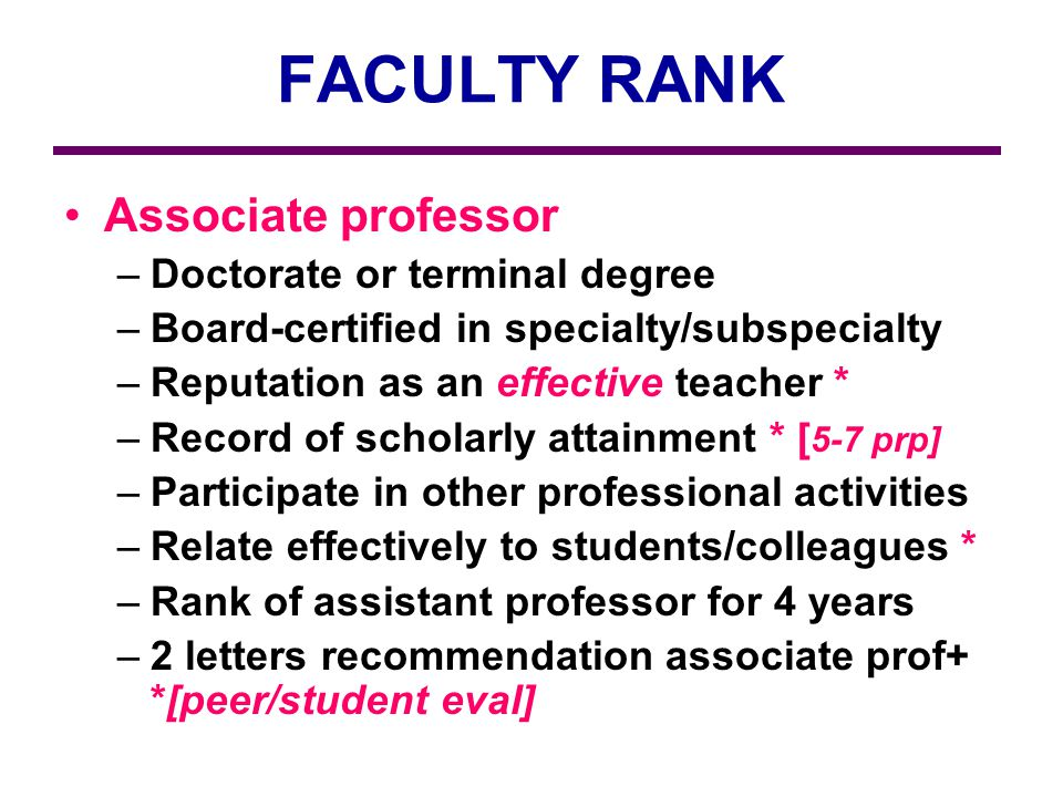 FACULTY RANK Associate professor –Doctorate or terminal degree –Board-certified in specialty/subspecialty –Reputation as an effective teacher * –Record of scholarly attainment * [ 5-7 prp] –Participate in other professional activities –Relate effectively to students/colleagues * –Rank of assistant professor for 4 years –2 letters recommendation associate prof+ *[peer/student eval]