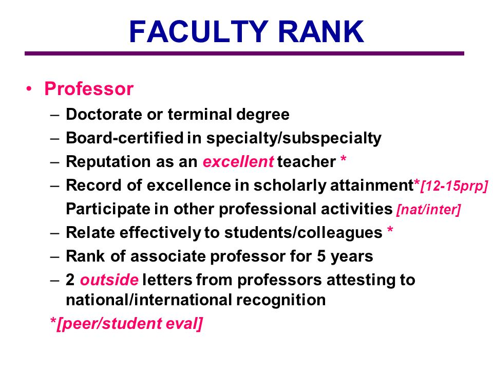 FACULTY RANK Professor –Doctorate or terminal degree –Board-certified in specialty/subspecialty –Reputation as an excellent teacher * –Record of excellence in scholarly attainment* [12-15prp] Participate in other professional activities [nat/inter] –Relate effectively to students/colleagues * –Rank of associate professor for 5 years –2 outside letters from professors attesting to national/international recognition *[peer/student eval]