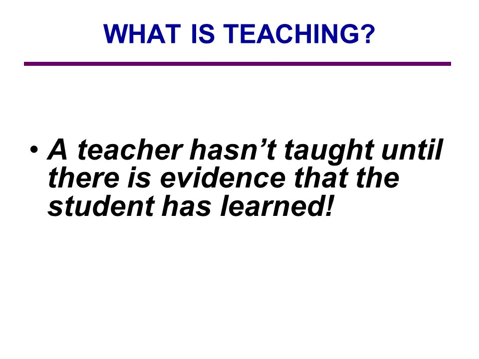 WHAT IS TEACHING A teacher hasnt taught until there is evidence that the student has learned!