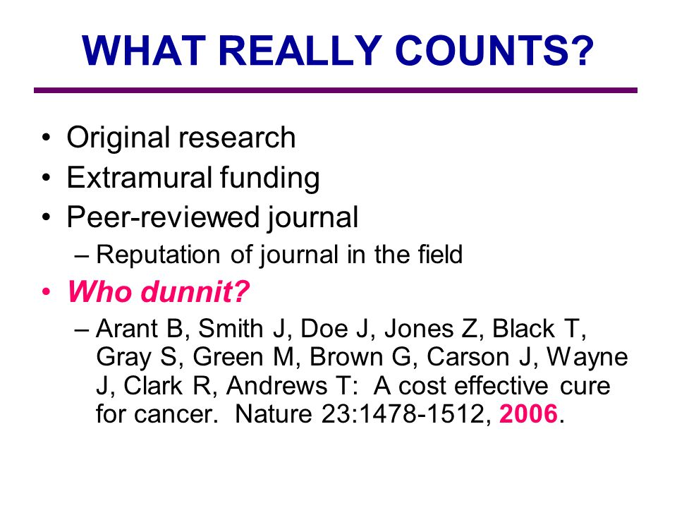 WHAT REALLY COUNTS? Original research Extramural funding Peer-reviewed journal –Reputation of journal in the field Who dunnit? –Arant B, Smith J, Doe