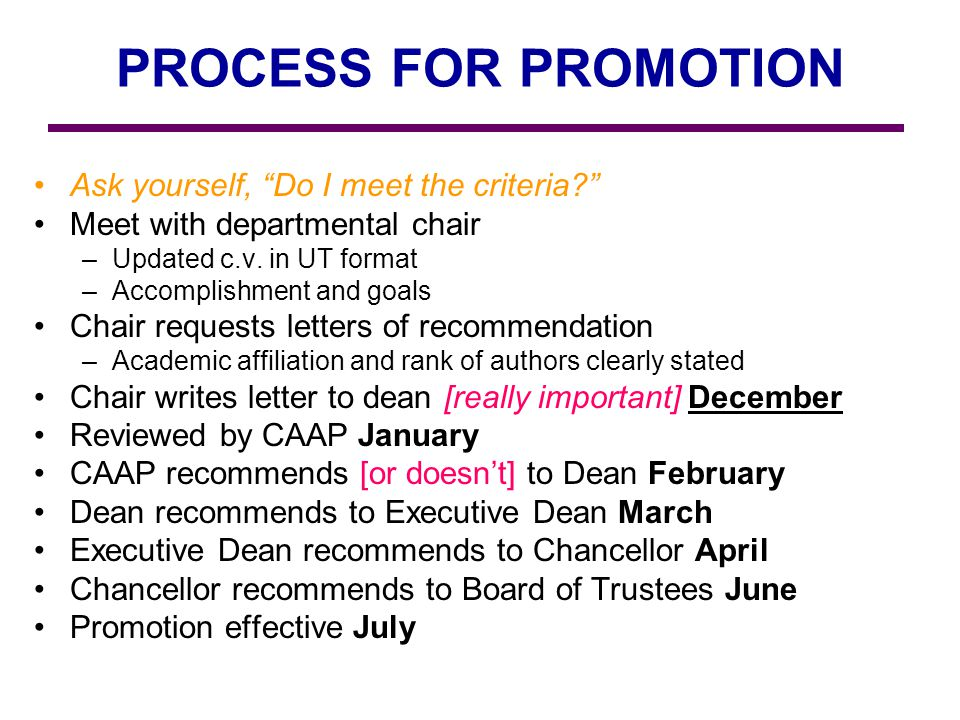 PROCESS FOR PROMOTION Ask yourself, Do I meet the criteria? Meet with departmental chair –Updated c.v. in UT format –Accomplishment and goals Chair re