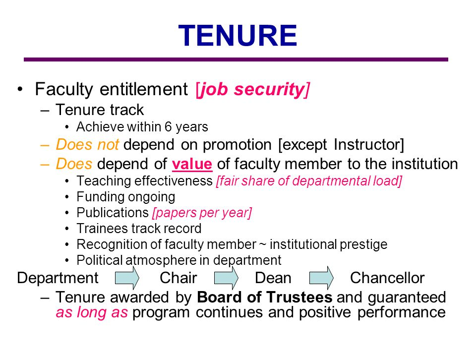TENURE Faculty entitlement [job security] –Tenure track Achieve within 6 years –Does not depend on promotion [except Instructor] –Does depend of value of faculty member to the institution Teaching effectiveness [fair share of departmental load] Funding ongoing Publications [papers per year] Trainees track record Recognition of faculty member ~ institutional prestige Political atmosphere in department Department ChairDeanChancellor –Tenure awarded by Board of Trustees and guaranteed as long as program continues and positive performance