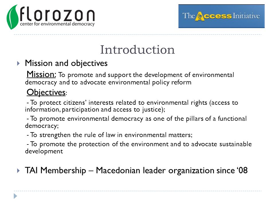 Introduction Mission and objectives Mission: To promote and support the development of environmental democracy and to advocate environmental policy reform Objectives : - To protect citizens interests related to environmental rights (access to information, participation and access to justice); - To promote environmental democracy as one of the pillars of a functional democracy; - To strengthen the rule of law in environmental matters; - To promote the protection of the environment and to advocate sustainable development TAI Membership – Macedonian leader organization since 08