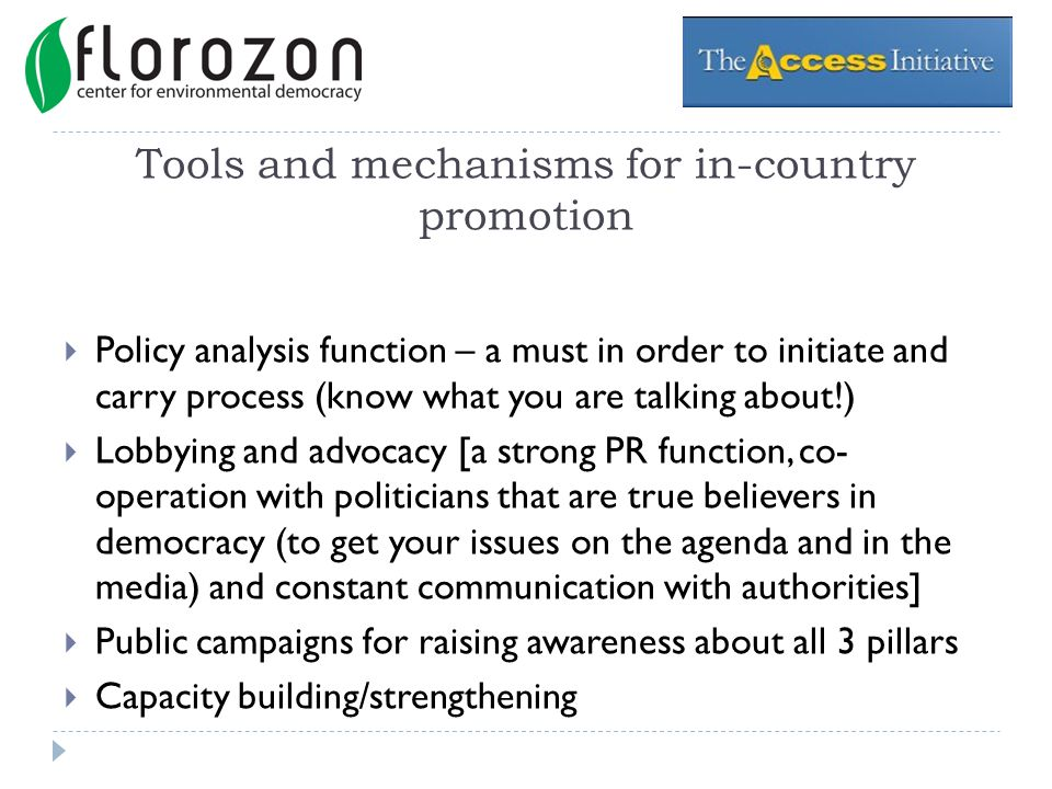 Tools and mechanisms for in-country promotion Policy analysis function – a must in order to initiate and carry process (know what you are talking about!) Lobbying and advocacy [a strong PR function, co- operation with politicians that are true believers in democracy (to get your issues on the agenda and in the media) and constant communication with authorities] Public campaigns for raising awareness about all 3 pillars Capacity building/strengthening