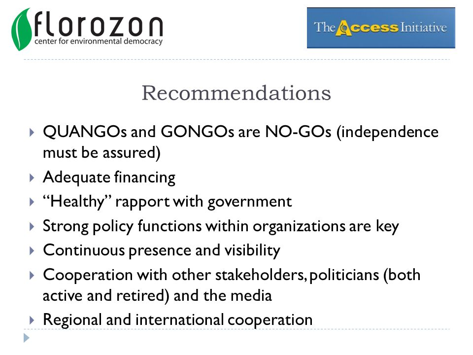 Recommendations QUANGOs and GONGOs are NO-GOs (independence must be assured) Adequate financing Healthy rapport with government Strong policy functions within organizations are key Continuous presence and visibility Cooperation with other stakeholders, politicians (both active and retired) and the media Regional and international cooperation