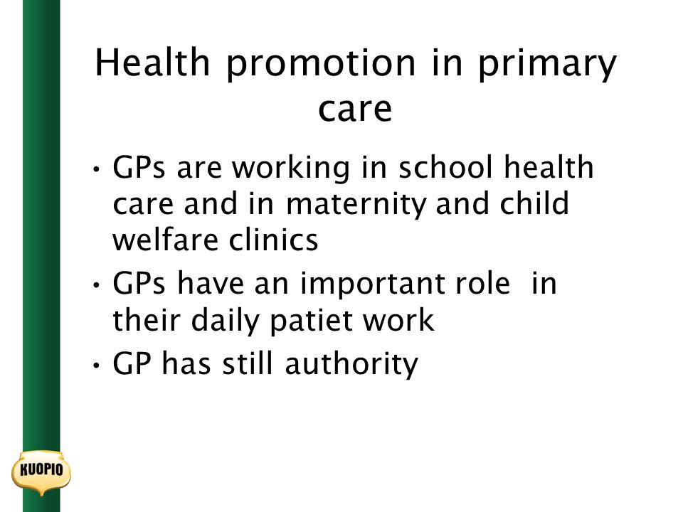 Health promotion in primary care GPs are working in school health care and in maternity and child welfare clinics GPs have an important role in their