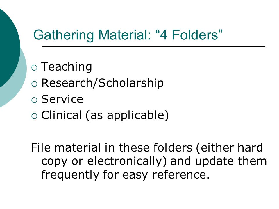 Gathering Material: 4 Folders Teaching Research/Scholarship Service Clinical (as applicable) File material in these folders (either hard copy or elect
