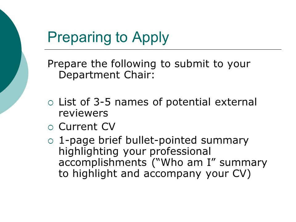 Preparing to Apply Prepare the following to submit to your Department Chair: List of 3-5 names of potential external reviewers Current CV 1-page brief
