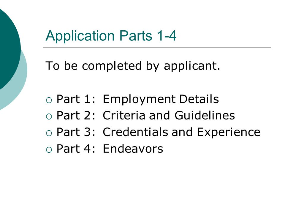 Application Parts 1-4 To be completed by applicant. Part 1:Employment Details Part 2:Criteria and Guidelines Part 3:Credentials and Experience Part 4: