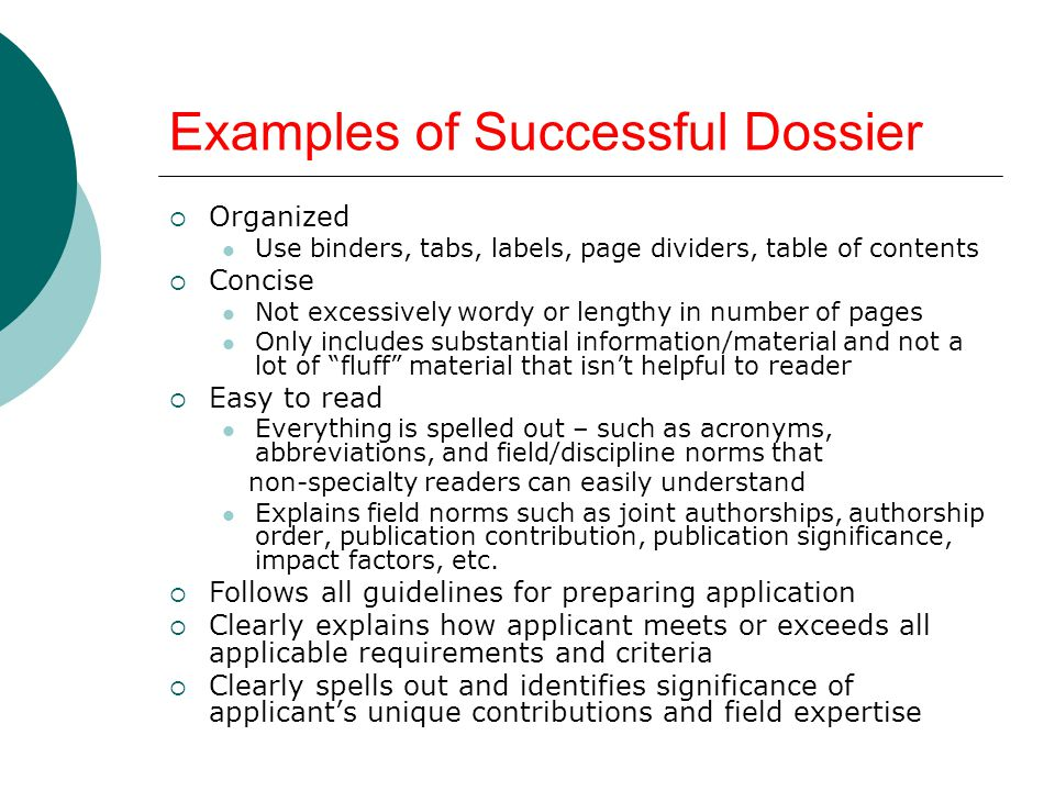 Examples of Successful Dossier Organized Use binders, tabs, labels, page dividers, table of contents Concise Not excessively wordy or lengthy in numbe