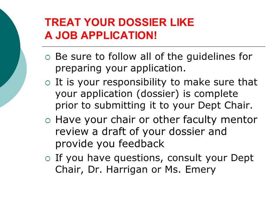 TREAT YOUR DOSSIER LIKE A JOB APPLICATION! Be sure to follow all of the guidelines for preparing your application. It is your responsibility to make s