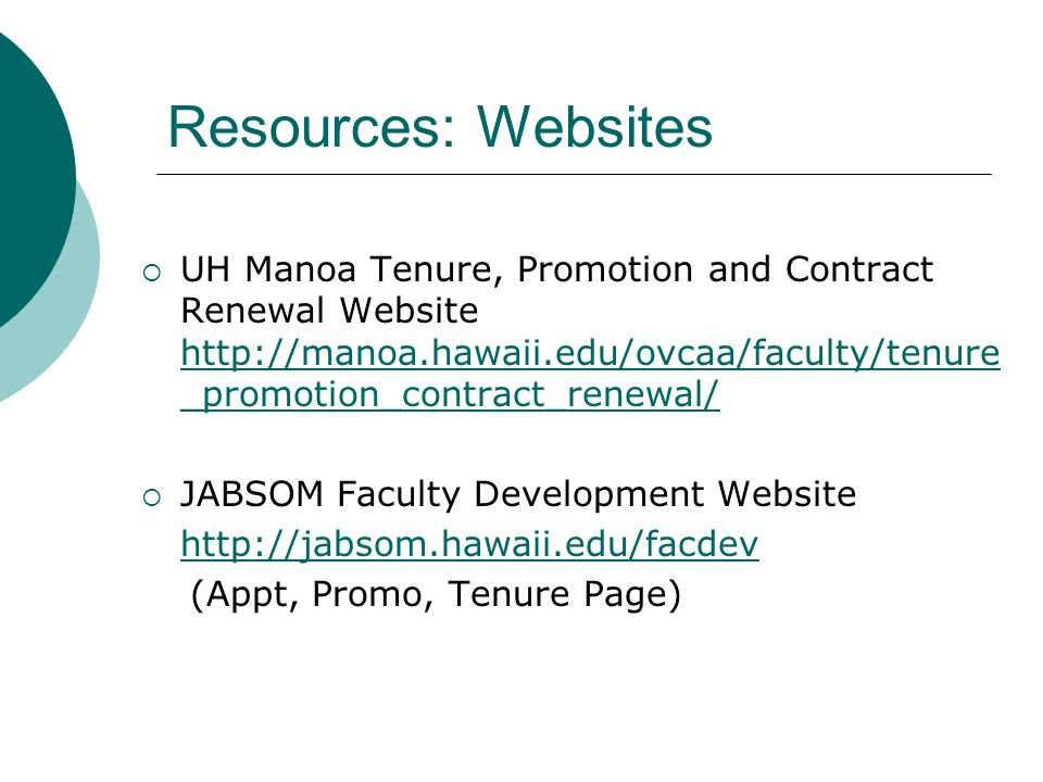 Resources Promotion and Tenure Workshops (UH and JABSOM) Department Chair, Senior Peers, Past Applicants, JABSOM Faculty Development Program JABSOM Dossier Sample Library (see Lori Emery) Manoa Faculty Mentoring Program Dossier Sample Library