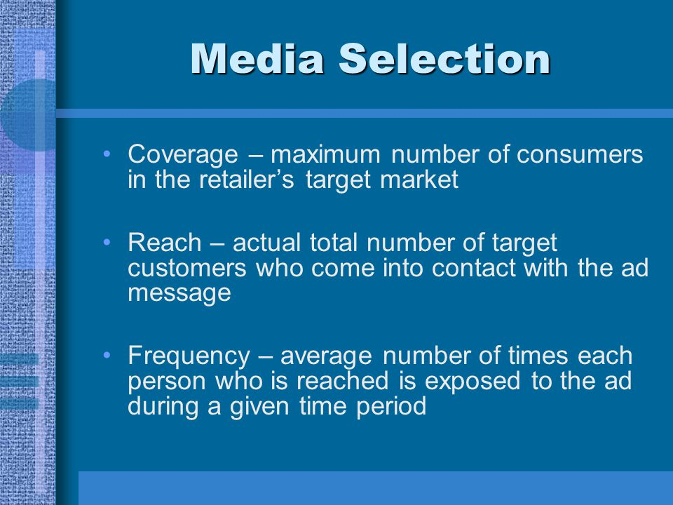 Media Selection Coverage – maximum number of consumers in the retailers target market Reach – actual total number of target customers who come into co