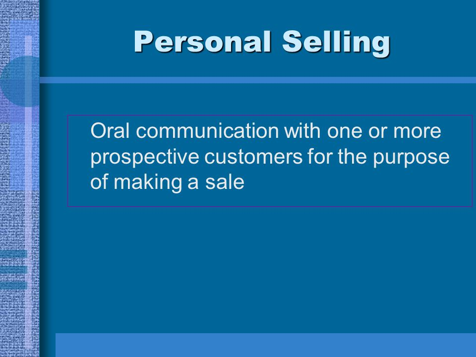 Personal Selling Oral communication with one or more prospective customers for the purpose of making a sale