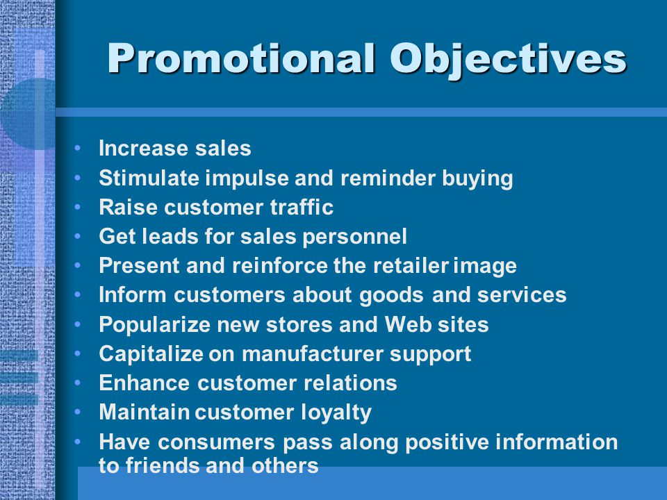 Promotional Objectives Increase sales Stimulate impulse and reminder buying Raise customer traffic Get leads for sales personnel Present and reinforce