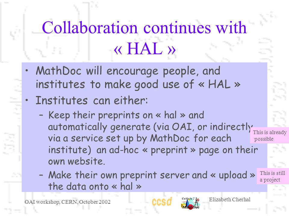 OAI workshop, CERN, October 2002 Elizabeth Cherhal Collaboration continues with « HAL » MathDoc will encourage people, and institutes to make good use of « HAL » Institutes can either: –Keep their preprints on « hal » and automatically generate (via OAI, or indirectly via a service set up by MathDoc for each institute) an ad-hoc « preprint » page on their own website.