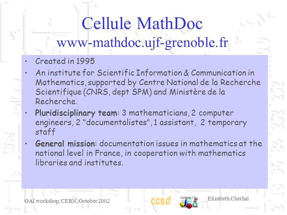 OAI workshop, CERN, October 2002 Elizabeth Cherhal Cellule MathDoc www-mathdoc.ujf-grenoble.fr Created in 1995 An institute for Scientific Information & Communication in Mathematics, supported by Centre National de la Recherche Scientifique (CNRS, dept SPM) and Ministère de la Recherche.