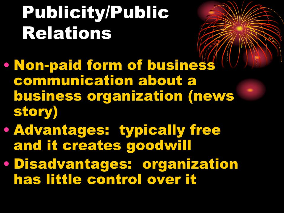 Publicity/Public Relations Non-paid form of business communication about a business organization (news story) Advantages: typically free and it creates goodwill Disadvantages: organization has little control over it