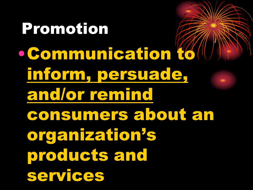 Promotion Communication to inform, persuade, and/or remind consumers about an organizations products and services