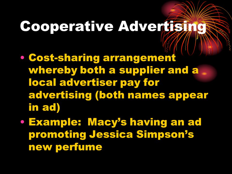 Cooperative Advertising Cost-sharing arrangement whereby both a supplier and a local advertiser pay for advertising (both names appear in ad) Example: Macys having an ad promoting Jessica Simpsons new perfume