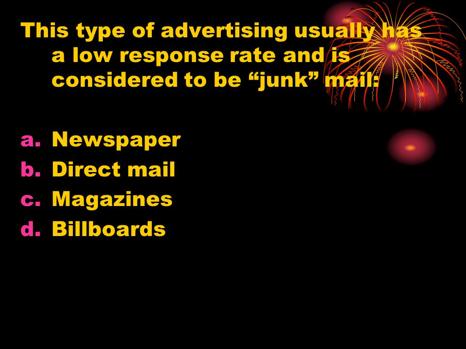 This type of advertising usually has a low response rate and is considered to be junk mail: a.Newspaper b.Direct mail c.Magazines d.Billboards